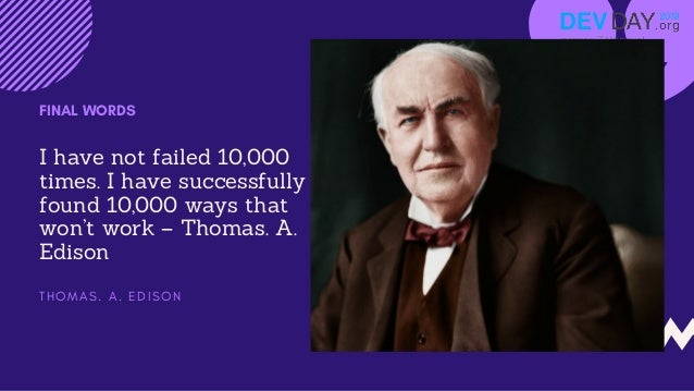 I have not failed 10,000 times. I have successfully found 10,000 ways that won't work – Thomas. A. Edison FINAL WORDS T H ...
