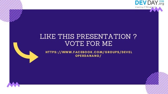 LIKE THIS PRESENTATION ? VOTE FOR ME HTTPS://WWW.FACEBOOK.COM/GROUPS/DEVEL OPERDANANG/