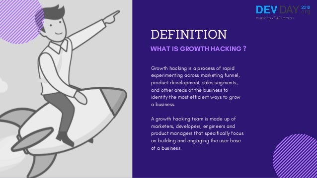 DEFINITION WHAT IS GROWTH HACKING ? Growth hacking is a process of rapid experimenting across marketing funnel, product de...
