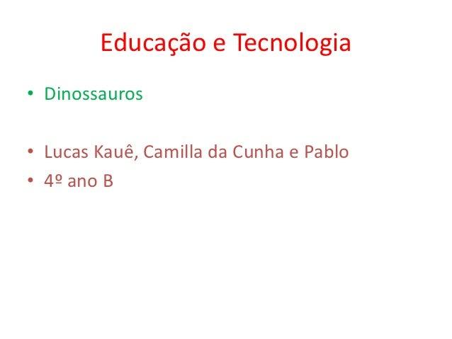 Educação e Tecnologia• Dinossauros• Lucas Kauê, Camilla da Cunha e Pablo• 4º ano B