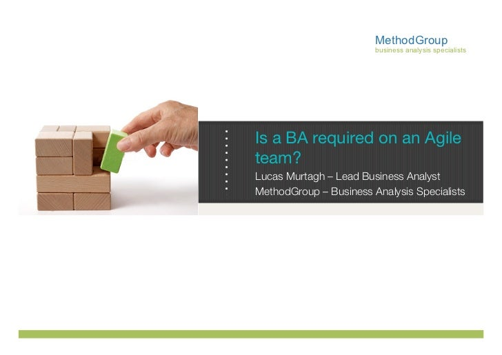 MethodGroup                        business analysis specialistsIs a BA required on an Agileteam?Lucas Murtagh – Lead Busi...