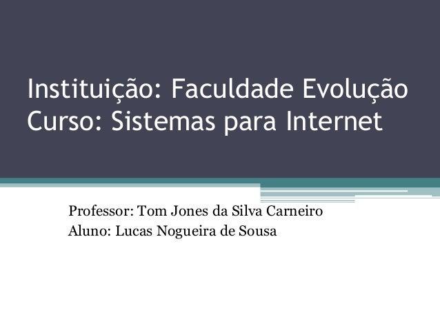 Instituição: Faculdade Evolução Curso: Sistemas para Internet Professor: Tom Jones da Silva Carneiro Aluno: Lucas Nogueira...