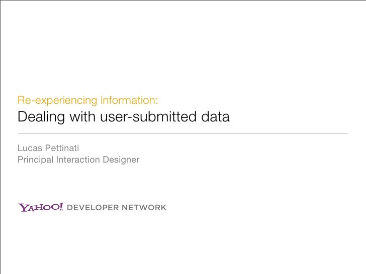 Re-experiencing information: Dealing with user-submitted data Lucas Pettinati Principal Interaction Designer              ...
