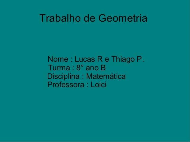 Trabalho de GeometriaNome : Lucas R e Thiago P.Turma : 8° ano BDisciplina : MatemáticaProfessora : Loici