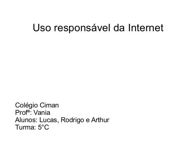 Uso responsável da Internet Colégio Ciman Profª: Vania Alunos: Lucas, Rodrigo e Arthur Turma: 5°C