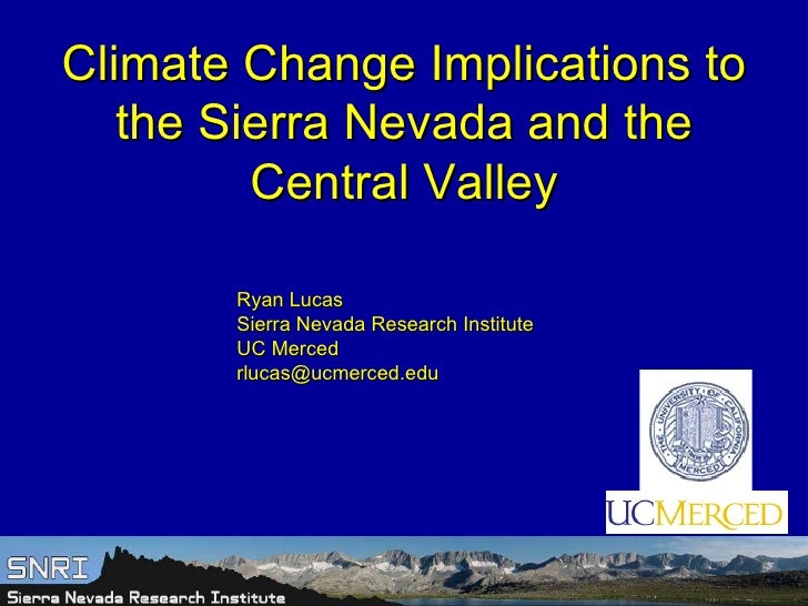 Climate Change Implications to the Sierra Nevada and the Central Valley Ryan Lucas Sierra Nevada Research Institute UC Mer...