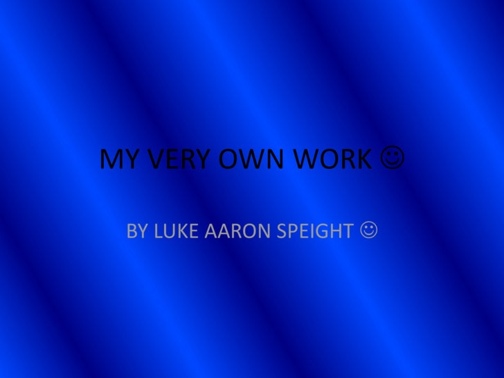 MY VERY OWN WORK <br />BY LUKE AARON SPEIGHT <br />