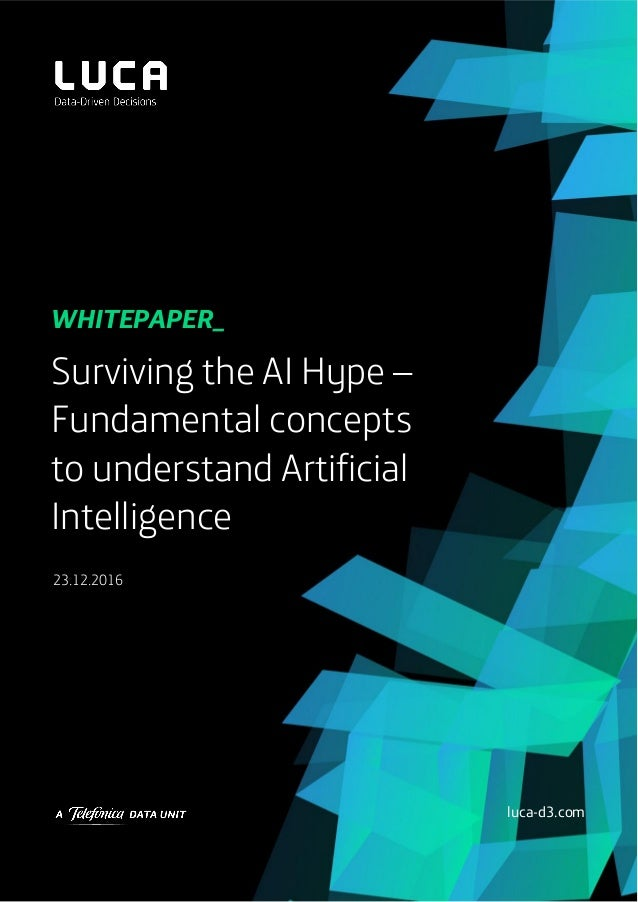 Surviving the AI Hype – Fundamental concepts to understand Artificial Intelligence 23.12.2016 WHITEPAPEr_ luca-d3.com