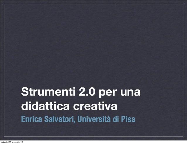 Strumenti 2.0 per una                   didattica creativa                   Enrica Salvatori, Università di Pisasabato 23...