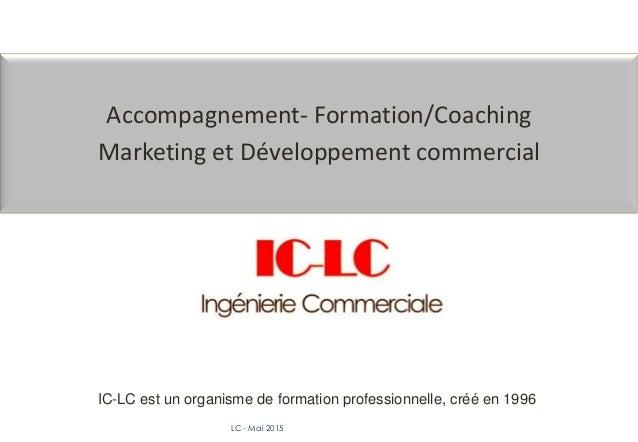 LC - Mai 2015 Accompagnement- Formation/Coaching Marketing et Développement commercial IC-LC est un organisme de formation...