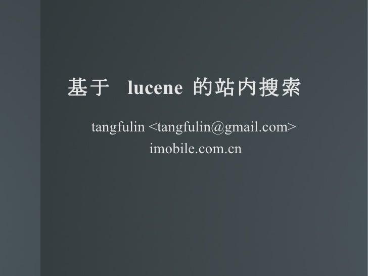 <ul><li>基于  lucene  的站内搜索 </li></ul><ul><ul><li>tangfulin <tangfulin@gmail.com>  </li></ul></ul><ul><ul><li>imobile.com.cn...