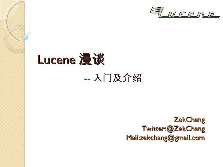 Lucene 漫谈 -- 入门及介绍 ZekChang Twitter:@ZekChang Mail:zekchang@gmail.com