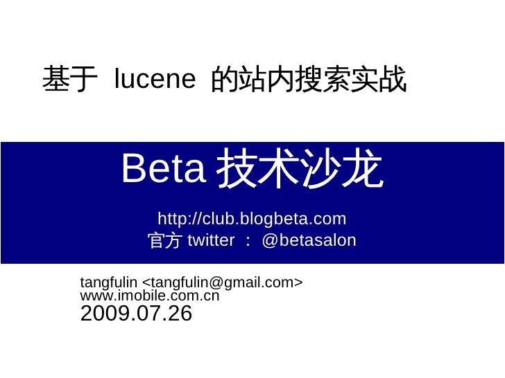 基于 lucene 的站内搜索实战         Beta 技术沙龙            http://club.blogbeta.com           官方 twitter : @betasalon   tangfulin <tan...