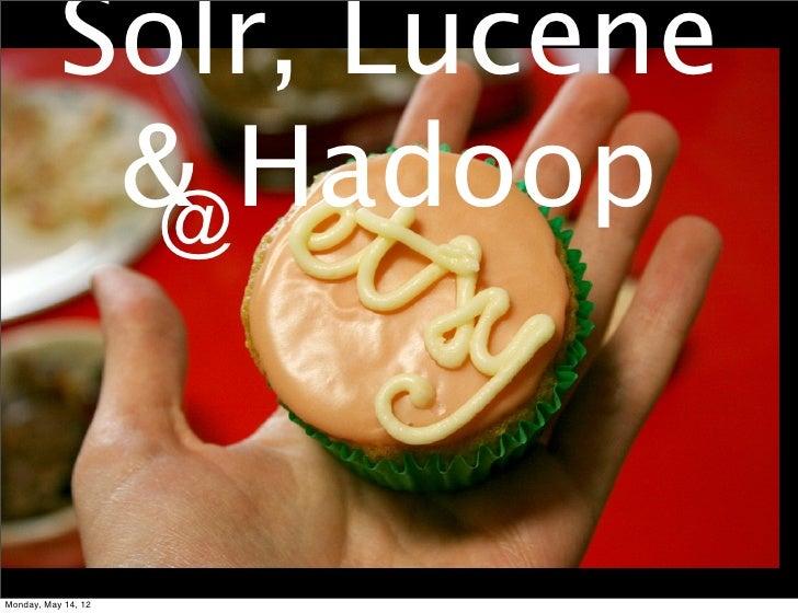Solr, Lucene            & Hadoop             @Monday, May 14, 12