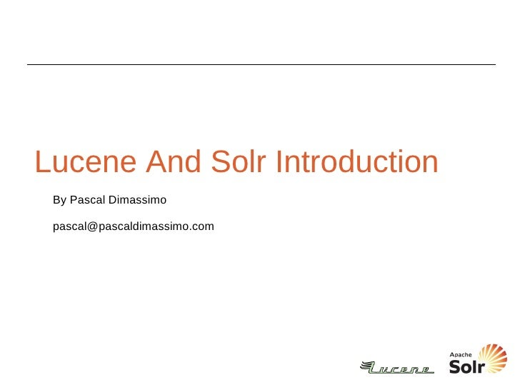 Lucene And Solr Introduction By Pascal Dimassimo [email_address]