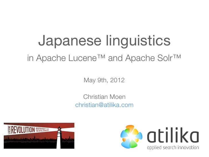Japanese linguisticsin Apache Lucene™ and Apache Solr™             May 9th, 2012             Christian Moen          chris...