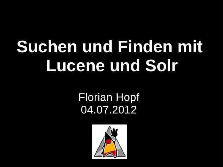 Suchen und Finden mit   Lucene und Solr      Florian Hopf      04.07.2012