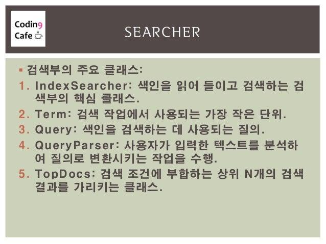  검색부의 주요 클래스: 1. IndexSearcher: 색인을 읽어 들이고 검색하는 검 색부의 핵심 클래스. 2. Term: 검색 작업에서 사용되는 가장 작은 단위. 3. Query: 색인을 검색하는 데 사용되는 질...