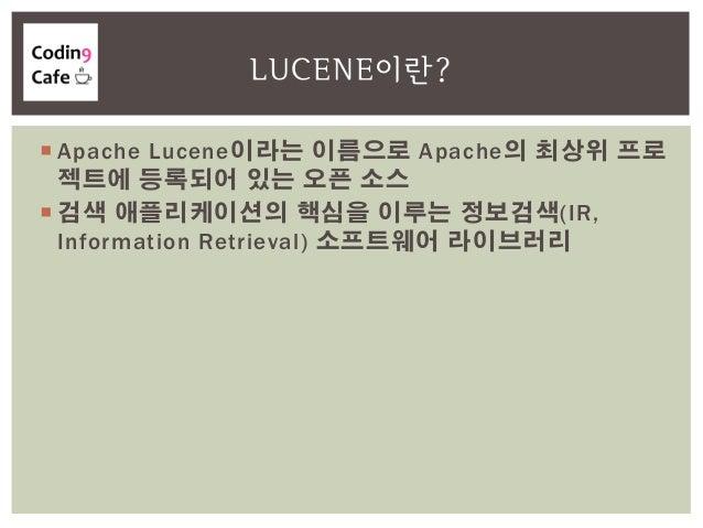  Apache Lucene이라는 이름으로 Apache의 최상위 프로 젝트에 등록되어 있는 오픈 소스  검색 애플리케이션의 핵심을 이루는 정보검색(IR, Information Retrieval) 소프트웨어 라이브러리 ...
