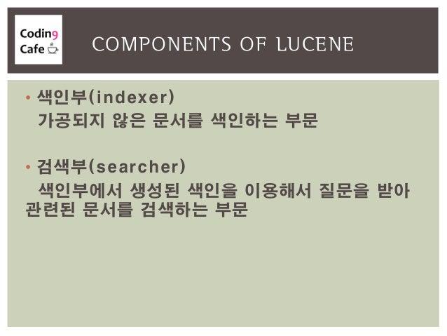 • 색인부(indexer) 가공되지 않은 문서를 색인하는 부문 • 검색부(searcher) 색인부에서 생성된 색인을 이용해서 질문을 받아 관련된 문서를 검색하는 부문 COMPONENTS OF LUCENE