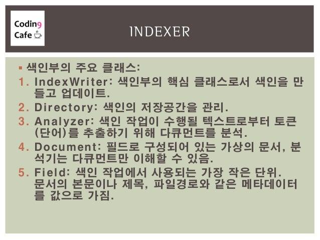  색인부의 주요 클래스: 1. IndexWriter: 색인부의 핵심 클래스로서 색인을 만 들고 업데이트. 2. Directory: 색인의 저장공간을 관리. 3. Analyzer: 색인 작업이 수행될 텍스트로부터 토큰 ...