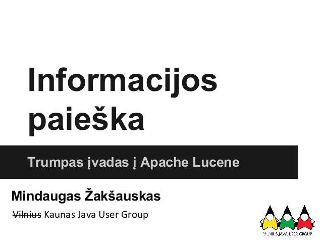 Informacijos paieška Trumpas įvadas į Apache Lucene Mindaugas Žakšauskas Vilnius Kaunas Java User Group