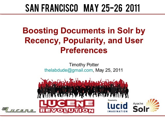 Boosting Documents in Solr byRecency, Popularity, and User         Preferences               Timothy Potter     thelabdude...