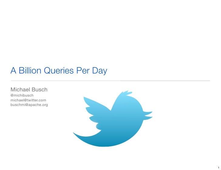 A Billion Queries Per DayMichael Busch@michibuschmichael@twitter.combuschmi@apache.org                            1