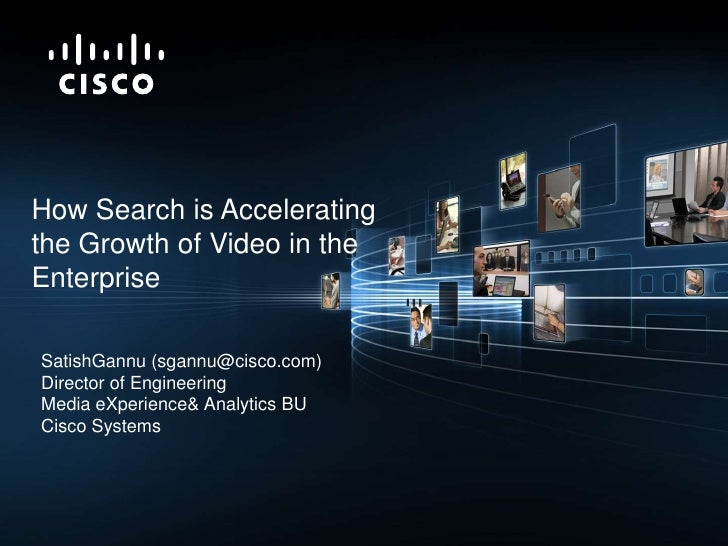 How Search is Accelerating <br />the Growth of Video in the Enterprise<br />SatishGannu (sgannu@cisco.com)<br />Director o...