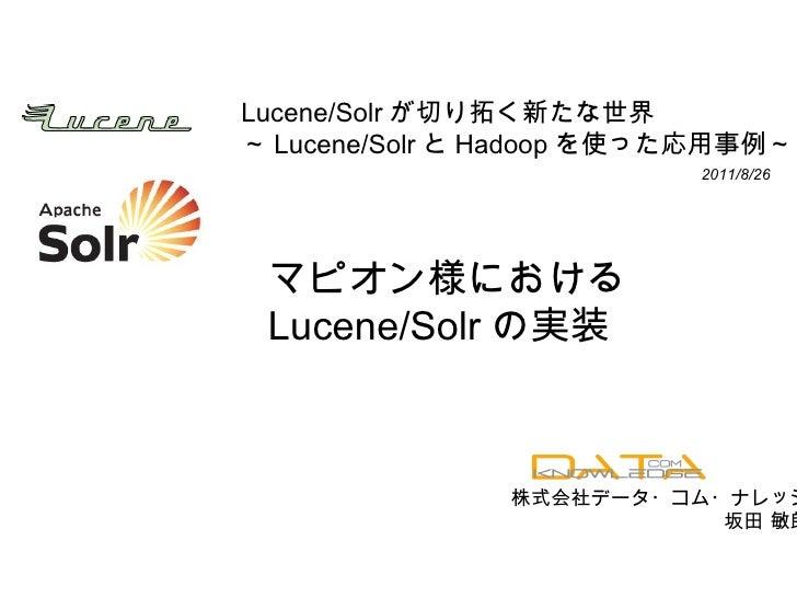 Lucene/Solr が切り拓く新たな世界 ~ Lucene/Solr と Hadoop を使った応用事例~ マピオン様における Lucene/Solr の実装 株式会社データ・コム・ナレッジ 坂田 敏朗 2011/8/26