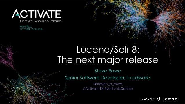 Lucene/Solr 8:  The next major release Steve Rowe Senior Software Developer, Lucidworks @steven_a_rowe #Activate18 #Activ...