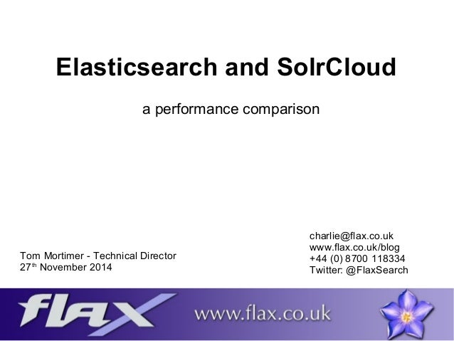 Elasticsearch and SolrCloud  a performance comparison  Tom Mortimer - Technical Director  27th November 2014  charlie@flax...