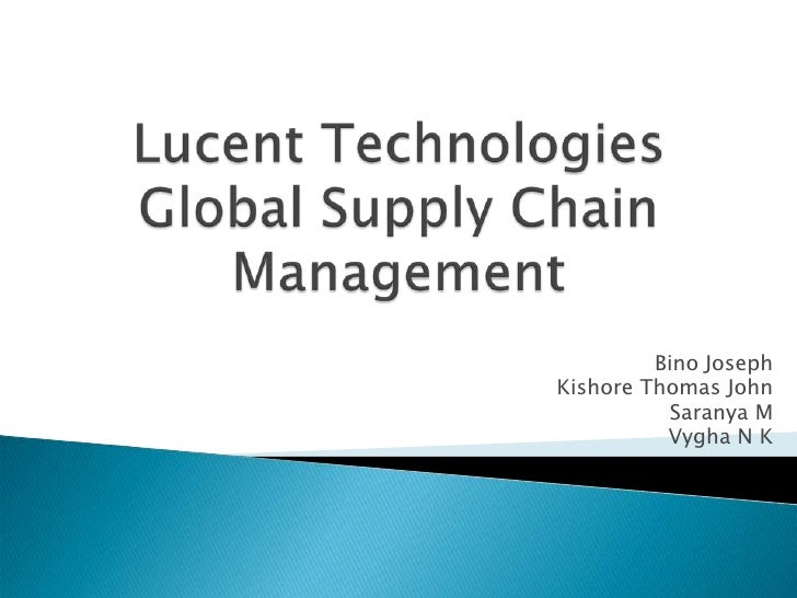 Lucent TechnologiesGlobal Supply Chain Management<br />Bino Joseph<br />Kishore Thomas John<br />Saranya M<br />Vygha N K<...