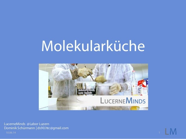 Molekularküche LucerneMinds @Labor Luzern Dominik Schürmann | ds90.htc@gmail.com 10.06.14 1