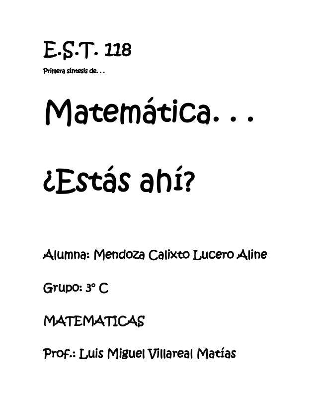 E.S.T. 118Primera síntesis de. . .Matemática. . .¿Estás ahí?Alumna: Mendoza Calixto Lucero AlineGrupo: 3° CMATEMATICASProf...