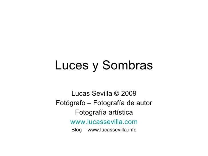Luces y Sombras Lucas Sevilla © 2009 Fotógrafo – Fotografía de autor Fotografía artística www.lucassevilla.com Blog – www....