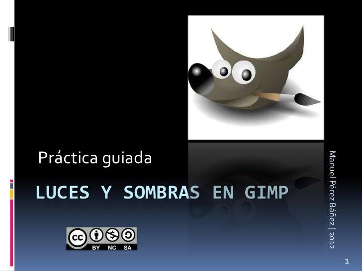 Práctica guiada                          Manuel Pérez Báñez | 2012LUCES Y SOMBRAS EN GIMP                                 ...