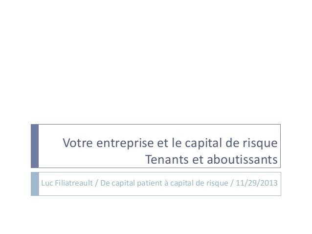 Votre entreprise et le capital de risque Tenants et aboutissants Luc Filiatreault / De capital patient à capital de risque...