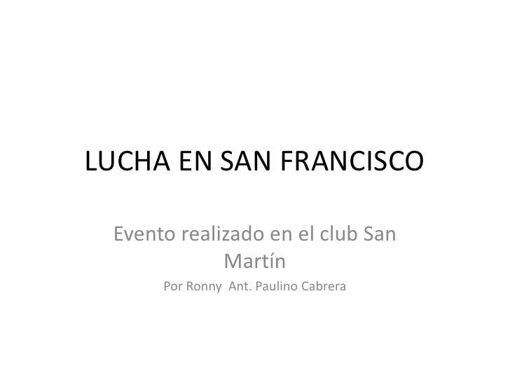 LUCHA EN SAN FRANCISCO<br />Evento realizado en el club San Martín<br />Por RonnyAnt. Paulino Cabrera<br />