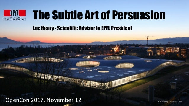 OpenCon	2017,	November	12	 Luc Henry | Presidence EPFL The Subtle Art of Persuasion Luc Henry - Scientific Advisor to EPFL...