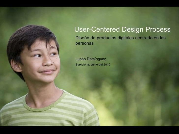User-Centered Design Process  Diseño de productos digitales centrado en las personas Lucho Domínguez Barcelona, Junio del ...