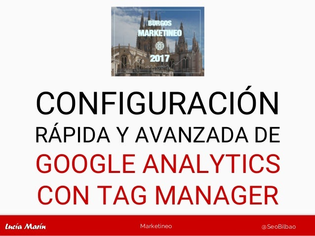 Marketineo @SeoBilbao CONFIGURACIÓN RÁPIDA Y AVANZADA DE GOOGLE ANALYTICS CON TAG MANAGER
