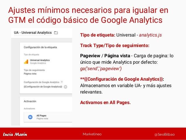 Marketineo @SeoBilbao Ajustes mínimos necesarios para igualar en GTM el código básico de Google Analytics Tipo de etiqueta...