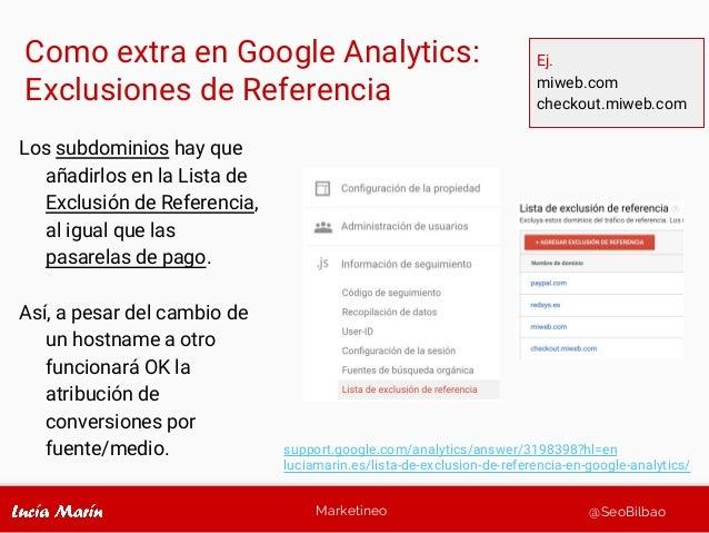 Marketineo @SeoBilbao Como extra en Google Analytics: Exclusiones de Referencia Los subdominios hay que añadirlos en la Li...