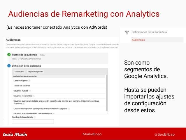 Marketineo @SeoBilbao Audiencias de Remarketing con Analytics (Es necesario tener conectado Analytics con AdWords) Son com...