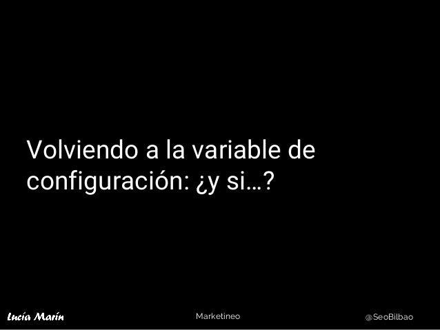 Marketineo @SeoBilbao Volviendo a la variable de configuración: ¿y si…?