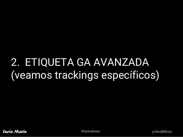 Marketineo @SeoBilbao 2. ETIQUETA GA AVANZADA (veamos trackings específicos)