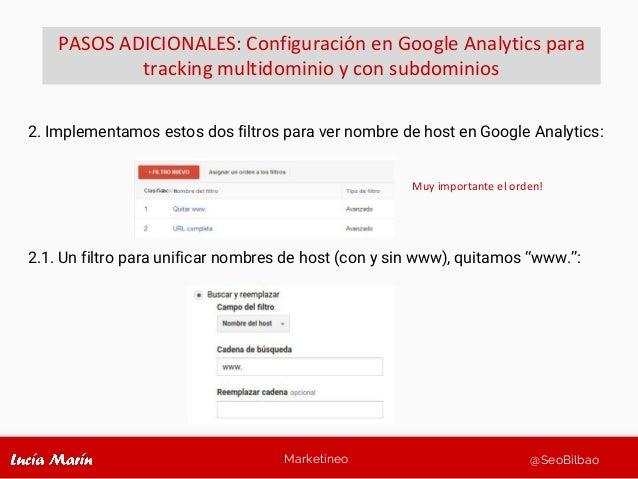 Marketineo @SeoBilbao 2. Implementamos estos dos filtros para ver nombre de host en Google Analytics: 2.1. Un filtro para ...