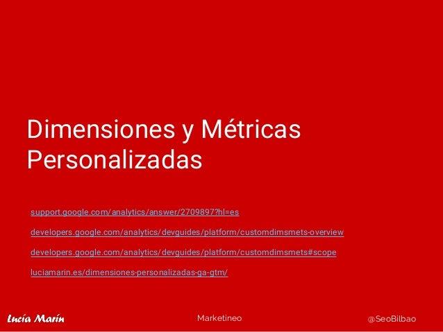 Marketineo @SeoBilbao Dimensiones y Métricas Personalizadas support.google.com/analytics/answer/2709897?hl=es developers.g...
