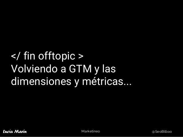 Marketineo @SeoBilbao </ fin offtopic > Volviendo a GTM y las dimensiones y métricas...